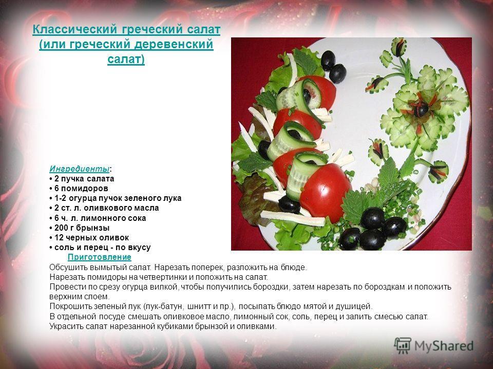 Классический греческий салат (или греческий деревенский салат) Ингредиенты Ингредиенты: 2 пучка салата 6 помидоров 1-2 огурца пучок зеленого лука 2 ст. л. оливкового масла 6 ч. л. лимонного сока 200 г брынзы 12 черных оливок соль и перец - по вкусу П