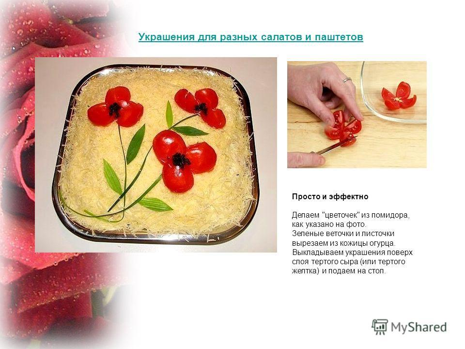 Украшения для разных салатов и паштетов Просто и эффектно Делаем цветочек из помидора, как указано на фото. Зеленые веточки и листочки вырезаем из кожицы огурца. Выкладываем украшения поверх слоя тертого сыра (или тертого желтка) и подаем на стол.