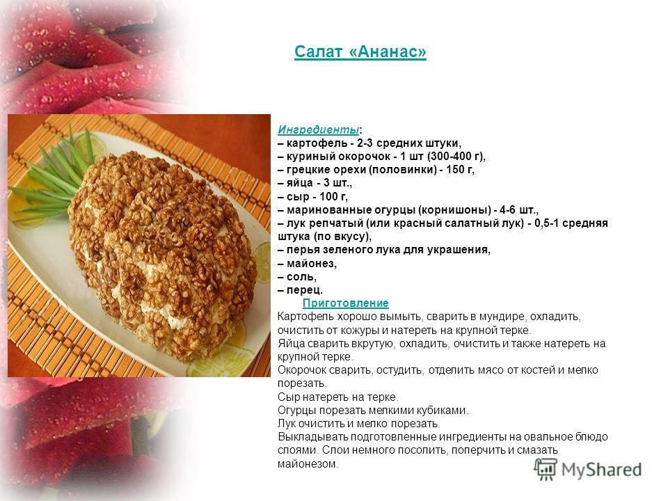 Салат «Ананас» Ингредиенты Ингредиенты: – картофель - 2-3 средних штуки, – куриный окорочок - 1 шт (300-400 г), – грецкие орехи (половинки) - 150 г, – яйца - 3 шт., – сыр - 100 г, – маринованные огурцы (корнишоны) - 4-6 шт., – лук репчатый (или красн