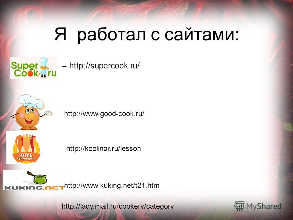 Я работал с сайтами: –http://supercook.ru/ http://www.good-cook.ru/ http://koolinar.ru/lesson http://lady.mail.ru/cookery/category http://www.kuking.net/t21.htm