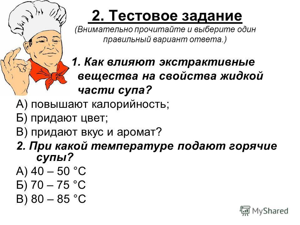 2. Тестовое задание (Внимательно прочитайте и выберите один правильный вариант ответа.) 1. Как влияют экстрактивные вещества на свойства жидкой части супа? А) повышают калорийность; Б) придают цвет; В) придают вкус и аромат? 2. При какой температуре