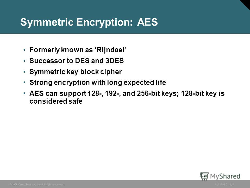 © 2006 Cisco Systems, Inc. All rights reserved.ISCW v1.04-34 Symmetric Encryption: AES Formerly known as Rijndael Successor to DES and 3DES Symmetric key block cipher Strong encryption with long expected life AES can support 128-, 192-, and 256-bit k