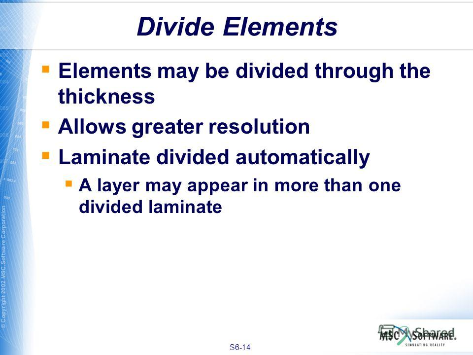 S6-14 Divide Elements Elements may be divided through the thickness Allows greater resolution Laminate divided automatically A layer may appear in more than one divided laminate