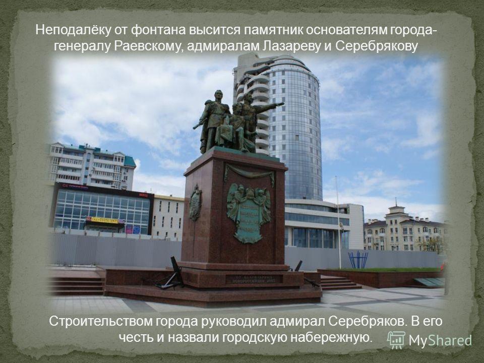 Неподалёку от фонтана высится памятник основателям города- генералу Раевскому, адмиралам Лазареву и Серебрякову Строительством города руководил адмирал Серебряков. В его честь и назвали городскую набережную.