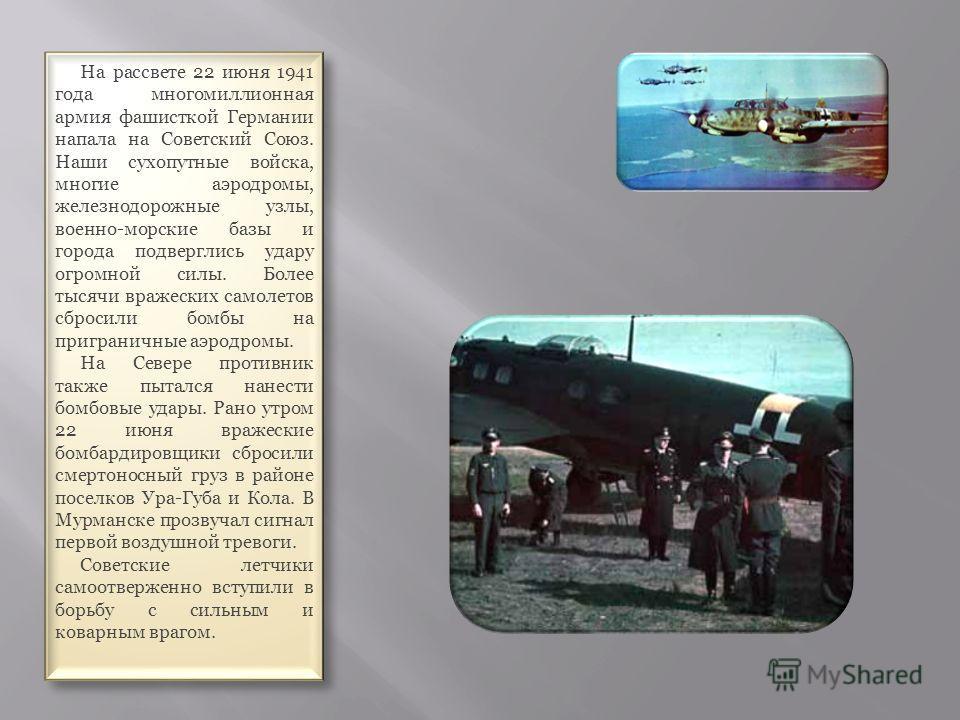 На рассвете 22 июня 1941 года многомиллионная армия фашисткой Германии напала на Советский Союз. Наши сухопутные войска, многие аэродромы, железнодорожные узлы, военно-морские базы и города подверглись удару огромной силы. Более тысячи вражеских само