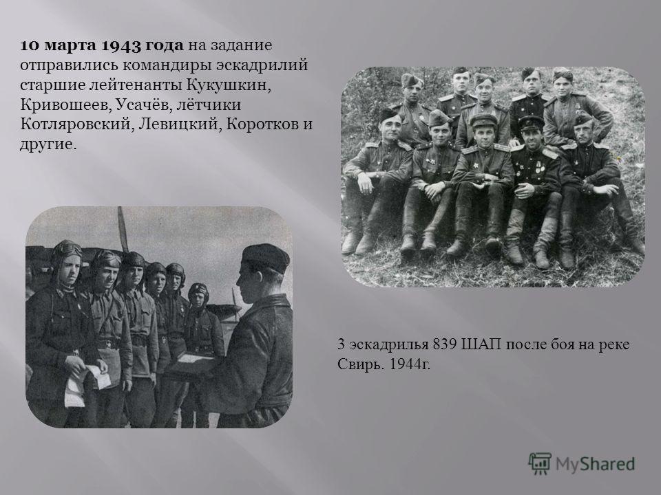 10 марта 1943 года на задание отправились командиры эскадрилий старшие лейтенанты Кукушкин, Кривошеев, Усачёв, лётчики Котляровский, Левицкий, Коротков и другие. 3 эскадрилья 839 ШАП после боя на реке Свирь. 1944 г.