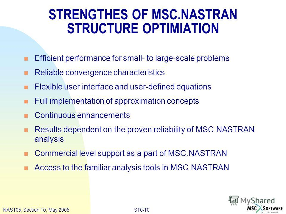 S10-10NAS105, Section 10, May 2005 STRENGTHES OF MSC.NASTRAN STRUCTURE OPTIMIATION n Efficient performance for small- to large-scale problems n Reliable convergence characteristics n Flexible user interface and user-defined equations n Full implement