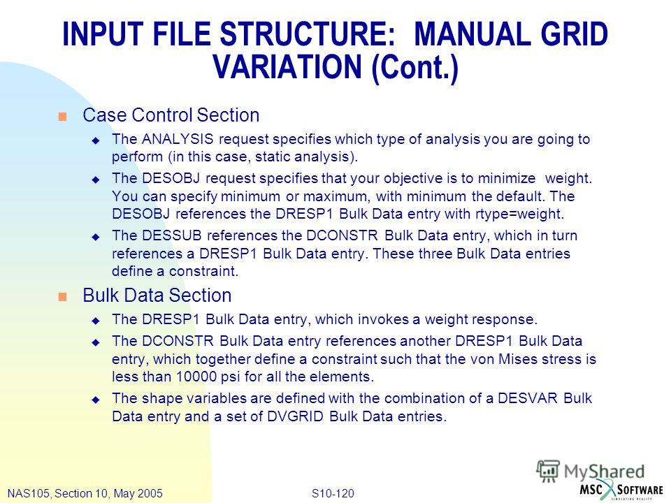 S10-120NAS105, Section 10, May 2005 INPUT FILE STRUCTURE: MANUAL GRID VARIATION (Cont.) n Case Control Section u The ANALYSIS request specifies which type of analysis you are going to perform (in this case, static analysis). u The DESOBJ request spec