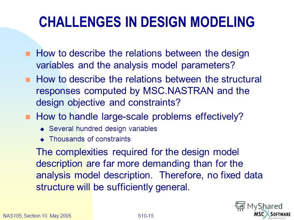 S10-15NAS105, Section 10, May 2005 CHALLENGES IN DESIGN MODELING n How to describe the relations between the design variables and the analysis model parameters? n How to describe the relations between the structural responses computed by MSC.NASTRAN