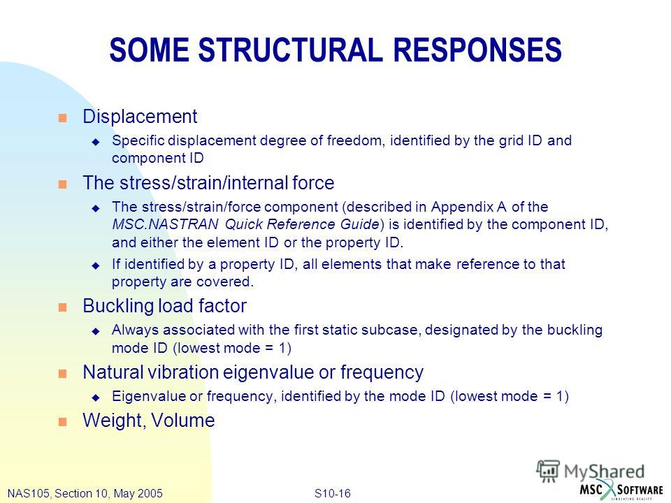S10-16NAS105, Section 10, May 2005 SOME STRUCTURAL RESPONSES n Displacement u Specific displacement degree of freedom, identified by the grid ID and component ID n The stress/strain/internal force u The stress/strain/force component (described in App