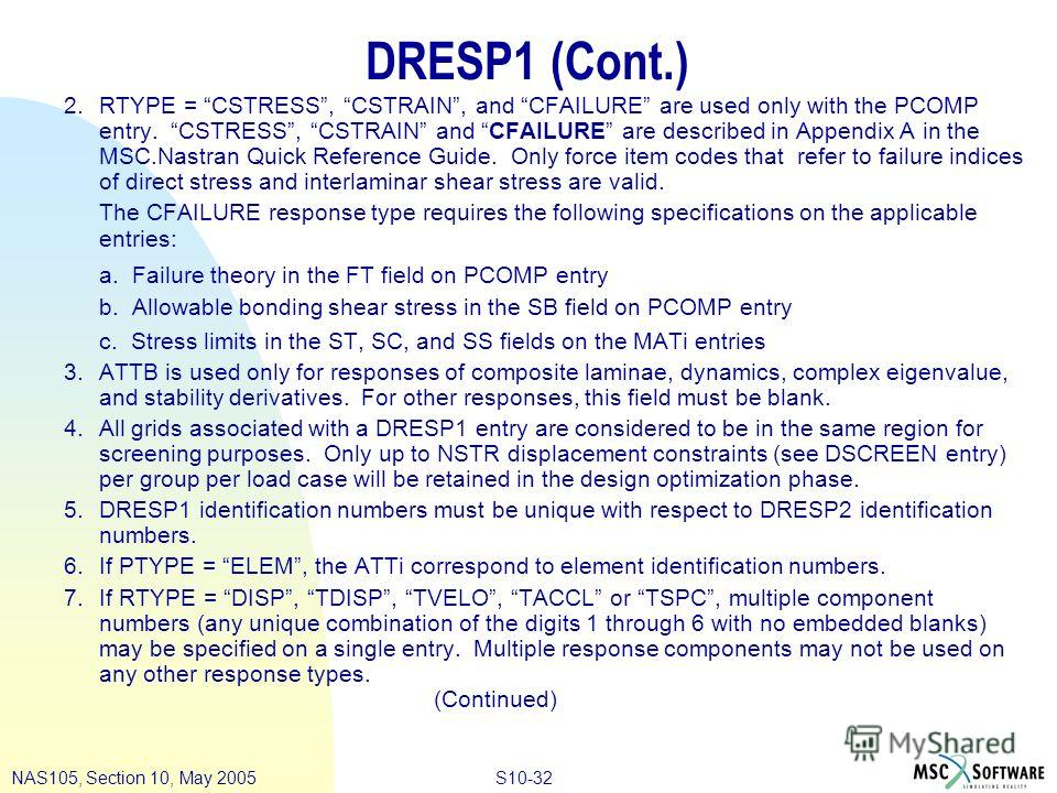 S10-32NAS105, Section 10, May 2005 DRESP1 (Cont.) 2. RTYPE = CSTRESS, CSTRAIN, and CFAILURE are used only with the PCOMP entry. CSTRESS, CSTRAIN and CFAILURE are described in Appendix A in the MSC.Nastran Quick Reference Guide. Only force item codes