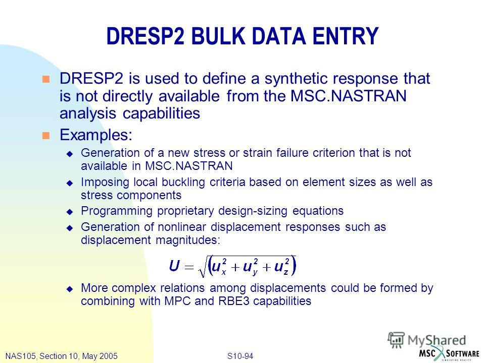 S10-94NAS105, Section 10, May 2005 DRESP2 BULK DATA ENTRY n DRESP2 is used to define a synthetic response that is not directly available from the MSC.NASTRAN analysis capabilities n Examples: u Generation of a new stress or strain failure criterion t