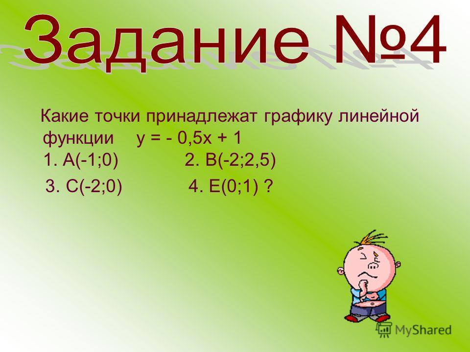 Какие точки принадлежат графику линейной функции у = - 0,5 х + 1 1. А(-1;0) 2. В(-2;2,5) 3. С(-2;0) 4. Е(0;1) ?