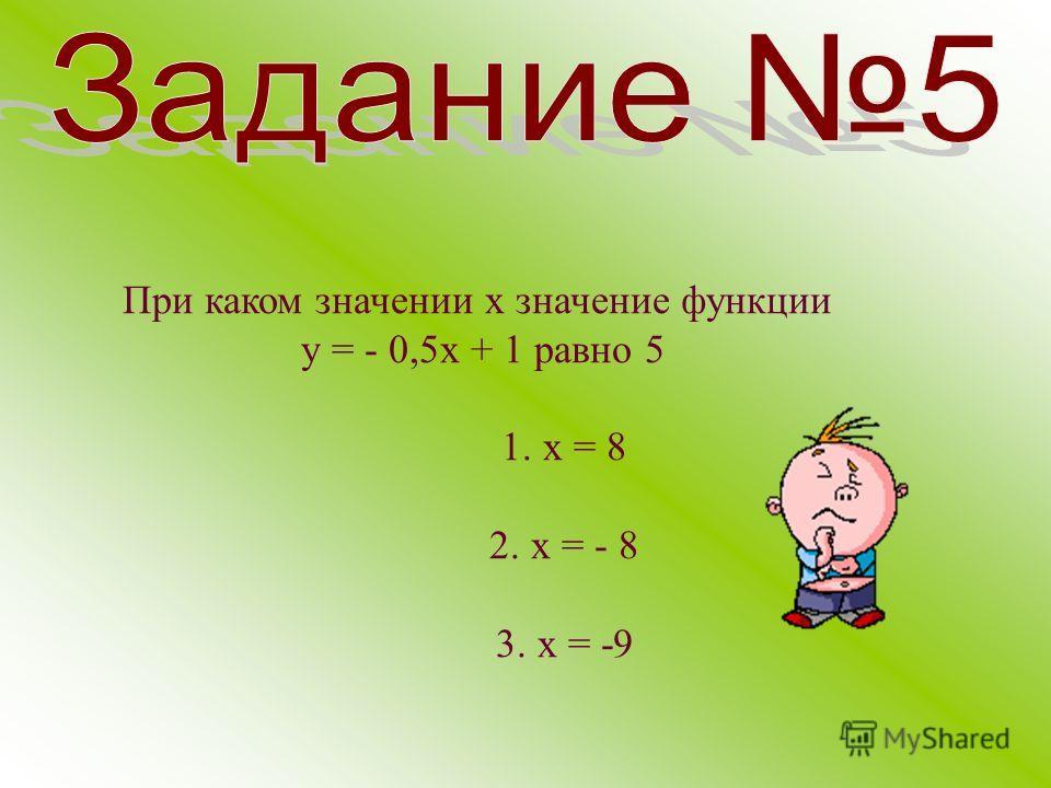 При каком значении х значение функции у = - 0,5 х + 1 равно 5 1. х = 8 2. х = - 8 3. х = -9