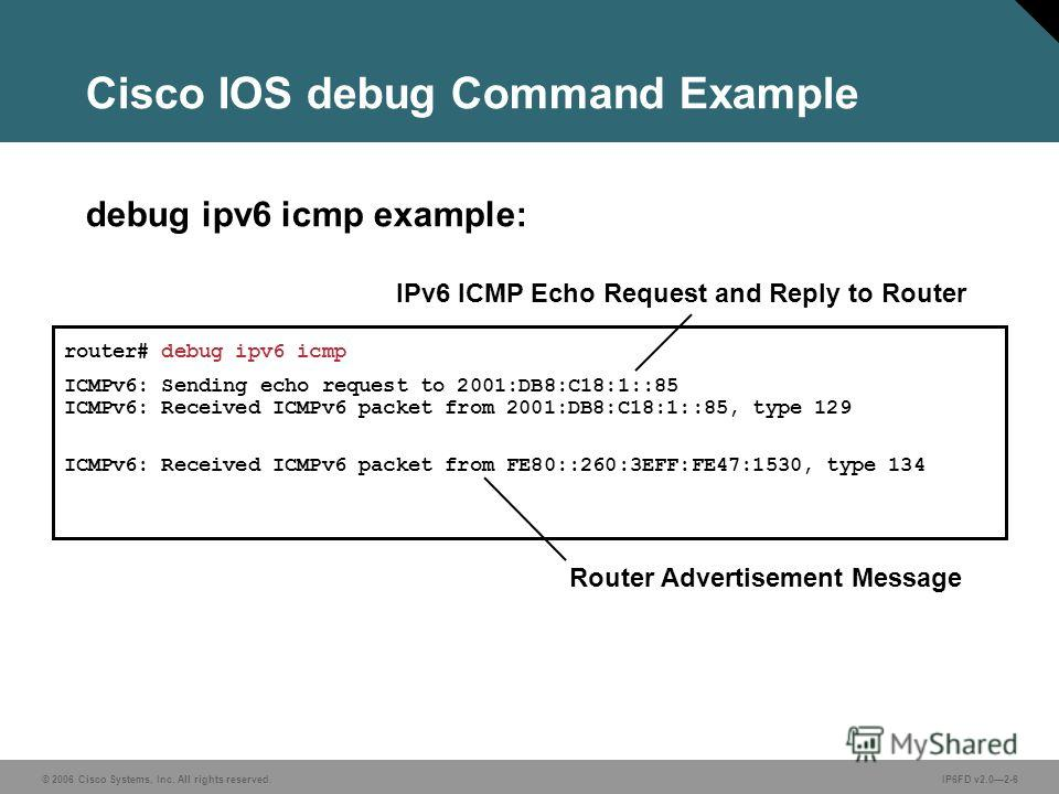 © 2006 Cisco Systems, Inc. All rights reserved.IP6FD v2.02-6 Cisco IOS debug Command Example debug ipv6 icmp example: router# debug ipv6 icmp ICMPv6: Sending echo request to 2001:DB8:C18:1::85 ICMPv6: Received ICMPv6 packet from 2001:DB8:C18:1::85, t