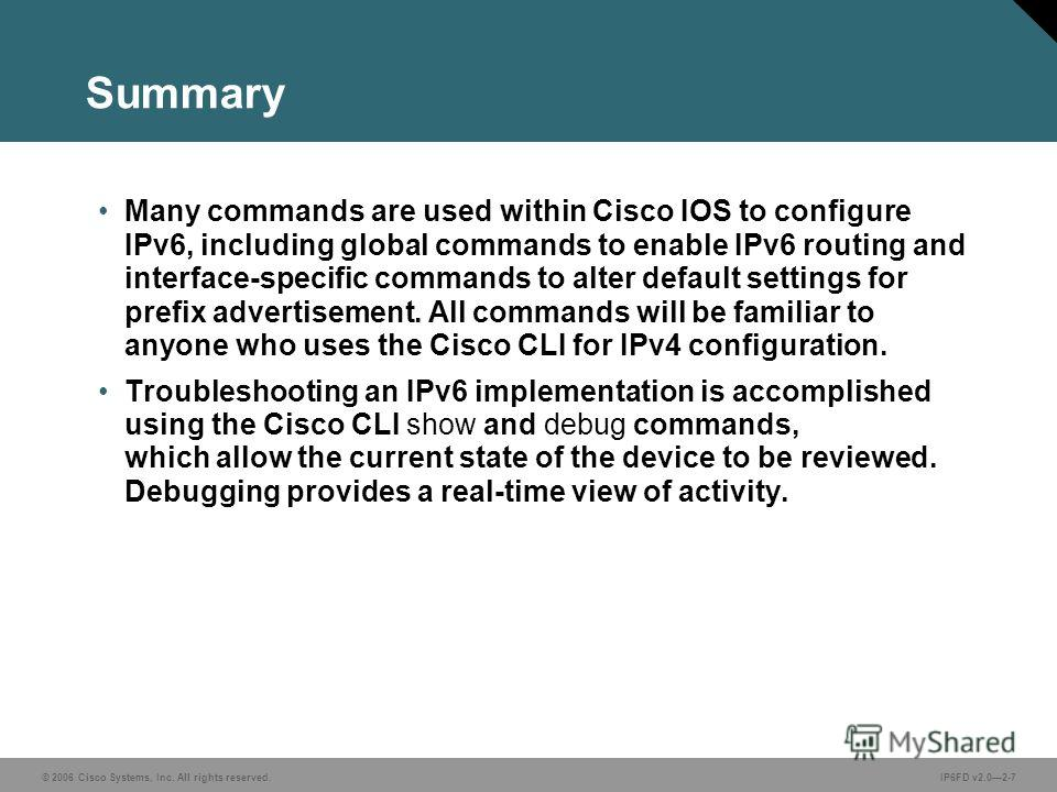 © 2006 Cisco Systems, Inc. All rights reserved.IP6FD v2.02-7 Summary Many commands are used within Cisco IOS to configure IPv6, including global commands to enable IPv6 routing and interface-specific commands to alter default settings for prefix adve