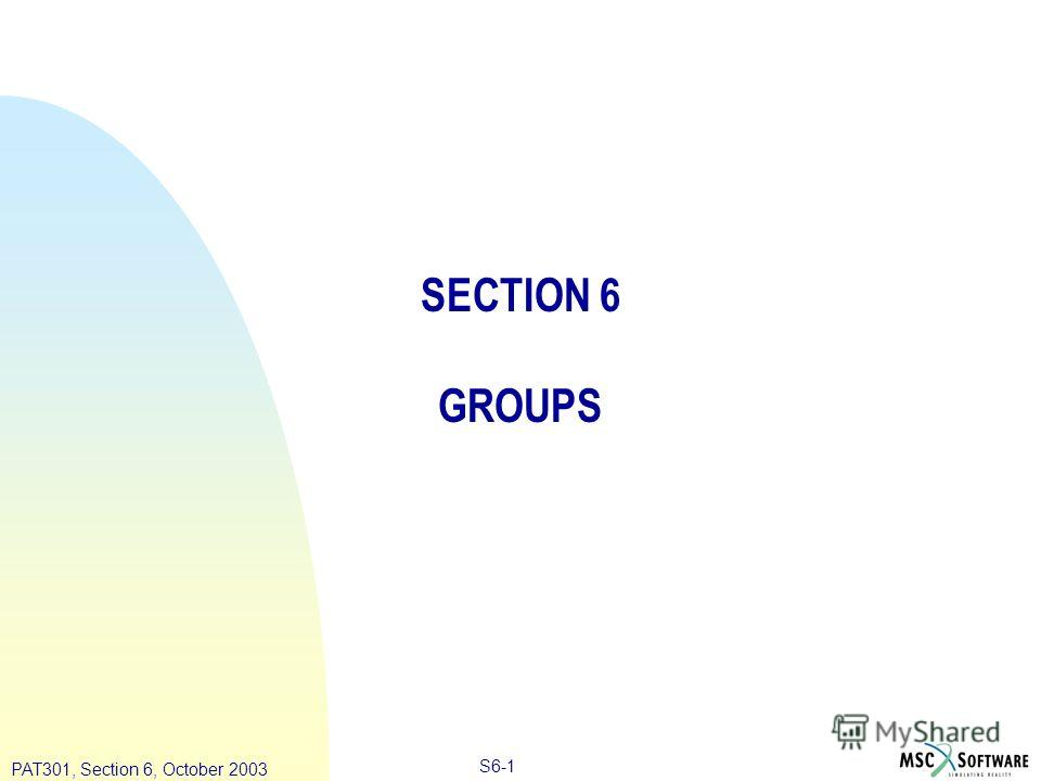 Copyright ® 2000 MSC.Software Results S6-1 PAT301, Section 6, October 2003 SECTION 6 GROUPS