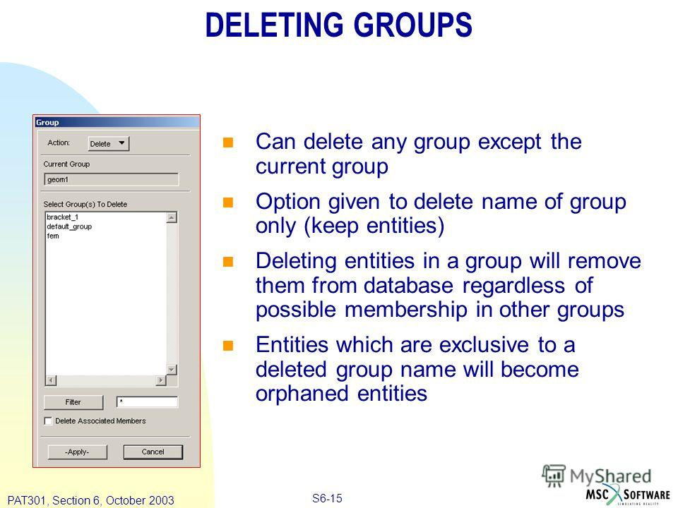 Copyright ® 2000 MSC.Software Results S6-15 PAT301, Section 6, October 2003 DELETING GROUPS Can delete any group except the current group Option given to delete name of group only (keep entities) Deleting entities in a group will remove them from dat