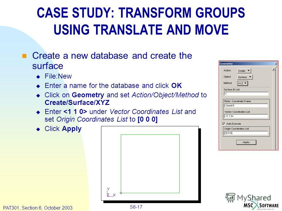 Copyright ® 2000 MSC.Software Results S6-17 PAT301, Section 6, October 2003 CASE STUDY: TRANSFORM GROUPS USING TRANSLATE AND MOVE Create a new database and create the surface File:New Enter a name for the database and click OK Click on Geometry and s