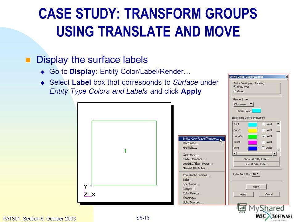 Copyright ® 2000 MSC.Software Results S6-18 PAT301, Section 6, October 2003 CASE STUDY: TRANSFORM GROUPS USING TRANSLATE AND MOVE Display the surface labels Go to Display: Entity Color/Label/Render… Select Label box that corresponds to Surface under
