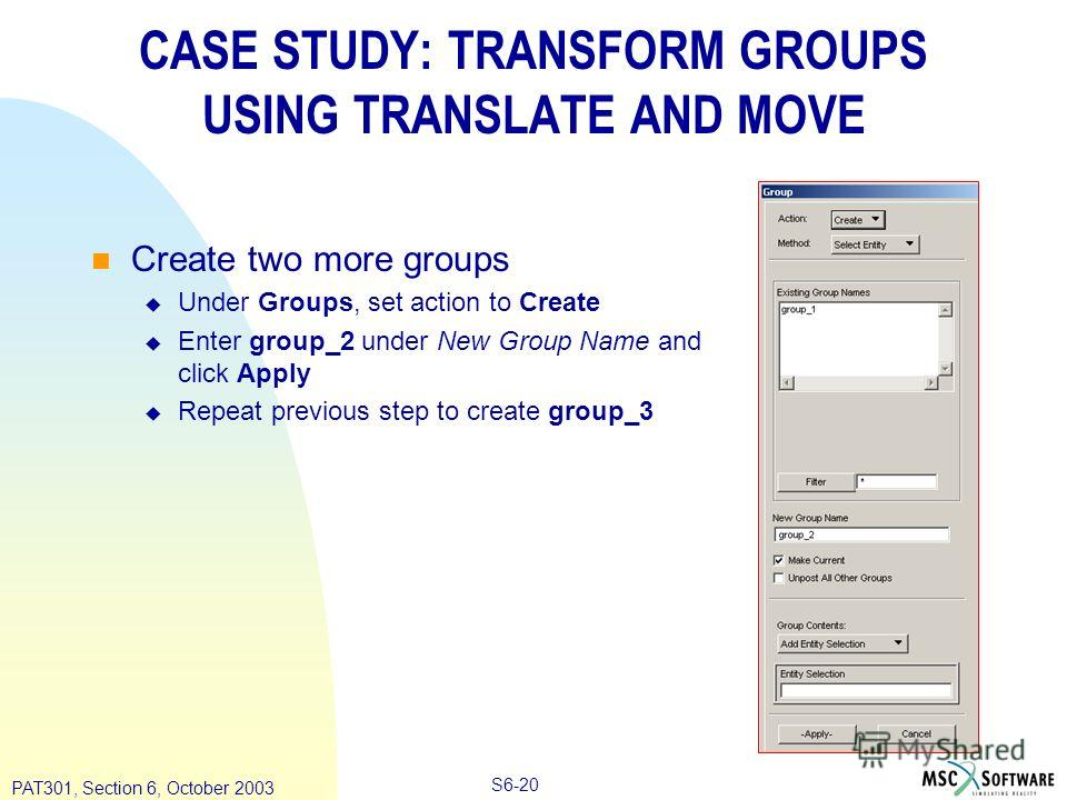 Copyright ® 2000 MSC.Software Results S6-20 PAT301, Section 6, October 2003 CASE STUDY: TRANSFORM GROUPS USING TRANSLATE AND MOVE Create two more groups Under Groups, set action to Create Enter group_2 under New Group Name and click Apply Repeat prev