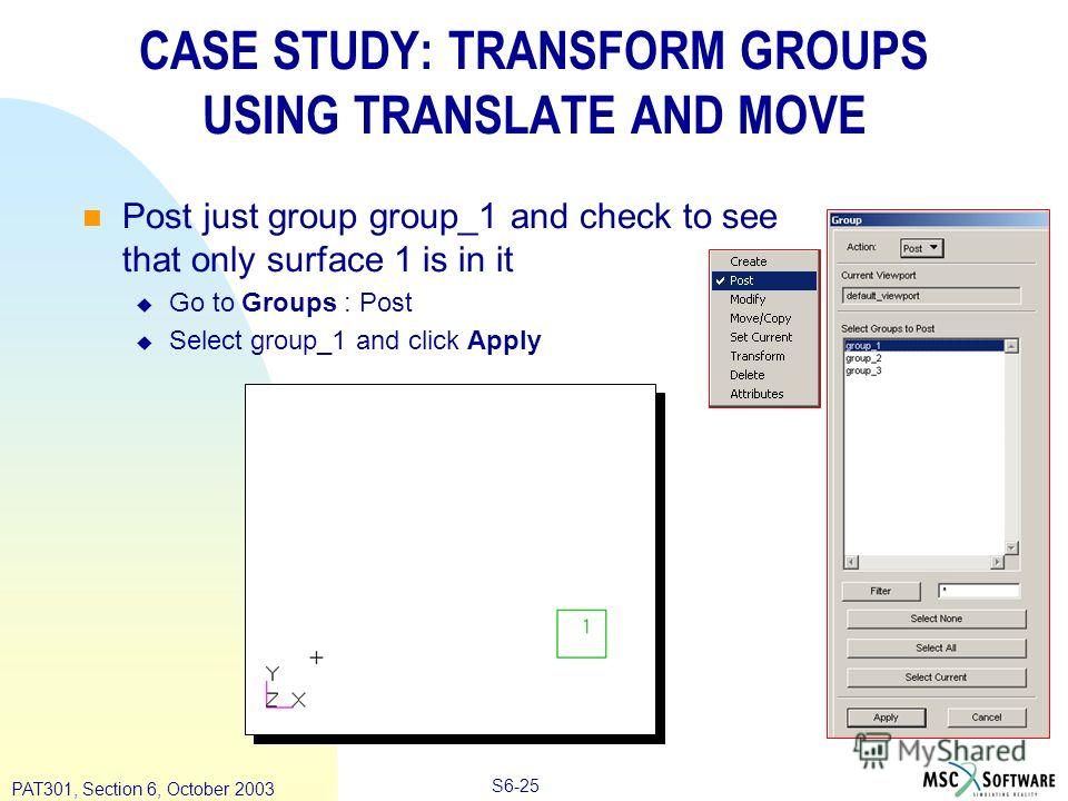Copyright ® 2000 MSC.Software Results S6-25 PAT301, Section 6, October 2003 CASE STUDY: TRANSFORM GROUPS USING TRANSLATE AND MOVE Post just group group_1 and check to see that only surface 1 is in it Go to Groups : Post Select group_1 and click Apply