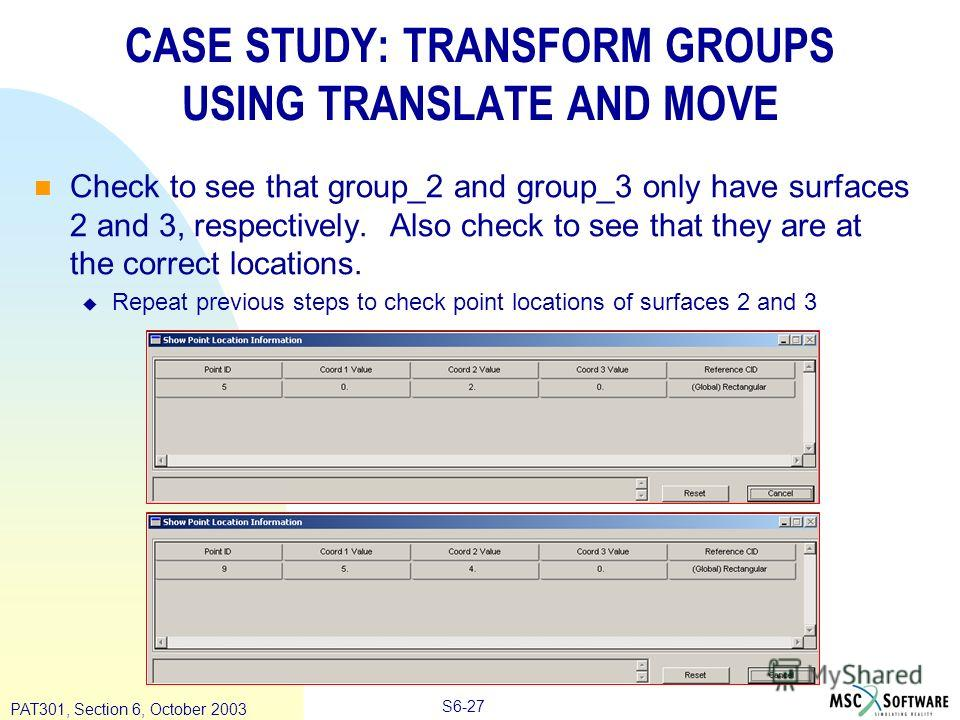 Copyright ® 2000 MSC.Software Results S6-27 PAT301, Section 6, October 2003 CASE STUDY: TRANSFORM GROUPS USING TRANSLATE AND MOVE Check to see that group_2 and group_3 only have surfaces 2 and 3, respectively. Also check to see that they are at the c