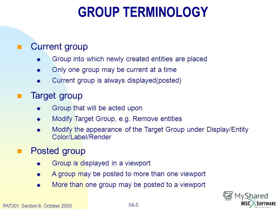 Copyright ® 2000 MSC.Software Results S6-5 PAT301, Section 6, October 2003 GROUP TERMINOLOGY Current group Group into which newly created entities are placed Only one group may be current at a time Current group is always displayed(posted) Target gro