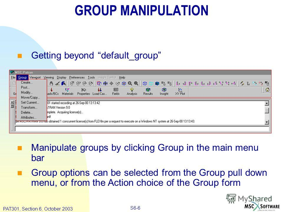 Copyright ® 2000 MSC.Software Results S6-6 PAT301, Section 6, October 2003 GROUP MANIPULATION Getting beyond default_group Manipulate groups by clicking Group in the main menu bar Group options can be selected from the Group pull down menu, or from t