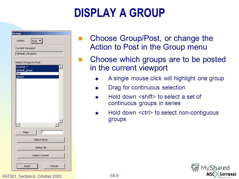 Copyright ® 2000 MSC.Software Results S6-9 PAT301, Section 6, October 2003 DISPLAY A GROUP Choose Group/Post, or change the Action to Post in the Group menu Choose which groups are to be posted in the current viewport A single mouse click will highli