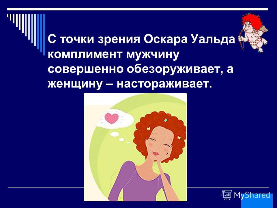 Шманкевич Виктор Анатольевич Что делает комплимент с женщиной и что он делает с мужчиной с точки зрения Оскара Уальда ?