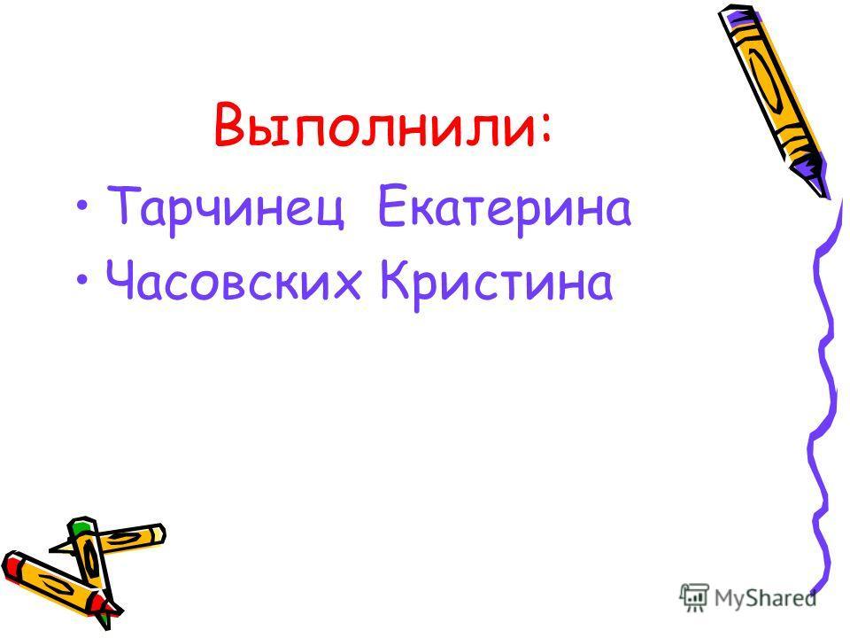 Выполнили: Тарчинец Екатерина Часовских Кристина