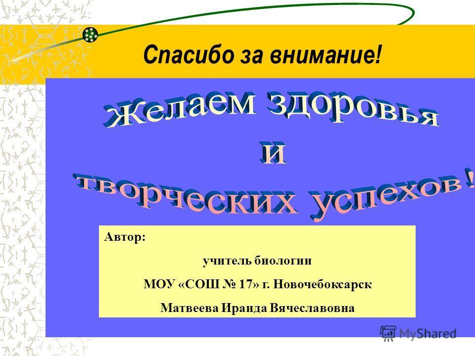 Спасибо за внимание! Автор: учитель биологии МОУ «СОШ 17» г. Новочебоксарск Матвеева Ираида Вячеславовна
