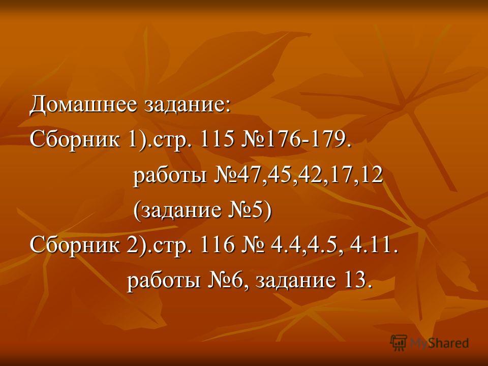Домашнее задание: Сборник 1).стр. 115 176-179. работы 47,45,42,17,12 работы 47,45,42,17,12 (задание 5) (задание 5) Сборник 2).стр. 116 4.4,4.5, 4.11. работы 6, задание 13. работы 6, задание 13.
