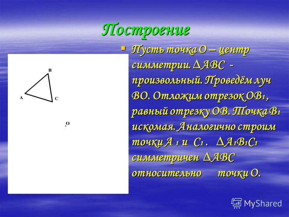 Построение Пусть точка О – центр симметрии. АВС - произвольный. Проведём луч ВО. Отложим отрезок ОВ1, равный отрезку ОВ. Точка В1 искомая. Аналогично строим точки А 1 и С1. А1В1С1 симметричен АВС относительно точки О.