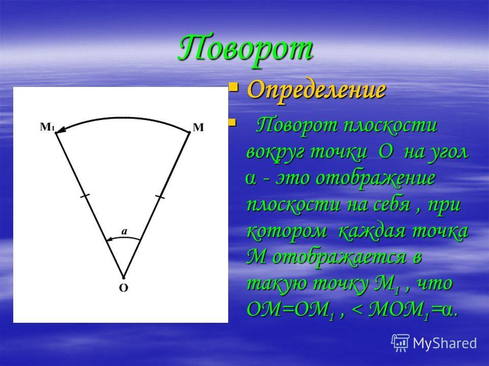 Поворот Определение П Поворот плоскости вокруг точки О на угол - это отображение плоскости на себя, при котором каждая точка М отображается в такую точку М1, что ОМ=ОМ1, < МОМ1=.