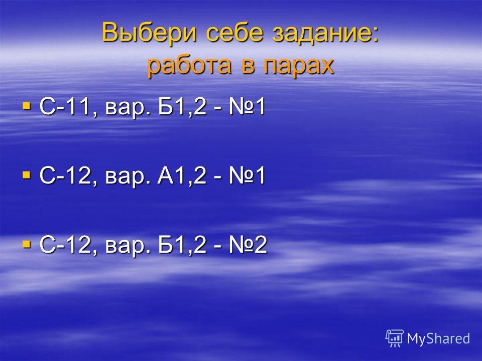 Выбери себе задание: работа в парах С-11, вар. Б1,2 - 1 С-11, вар. Б1,2 - 1 С-12, вар. А1,2 - 1 С-12, вар. А1,2 - 1 С-12, вар. Б1,2 - 2 С-12, вар. Б1,2 - 2