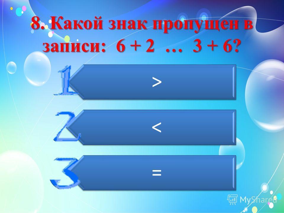 8. Какой знак пропущен в записи: 6 + 2 … 3 + 6? > < =