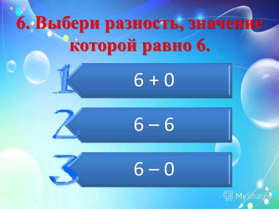 6. Выбери разность, значение которой равно 6. 6 + 0 6 – 6 6 – 0
