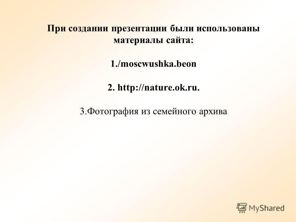 При создании презентации были использованы материалы сайта: 1./moscwushka.beon 2. http://nature.ok.ru. 3. Фотография из семейного архива