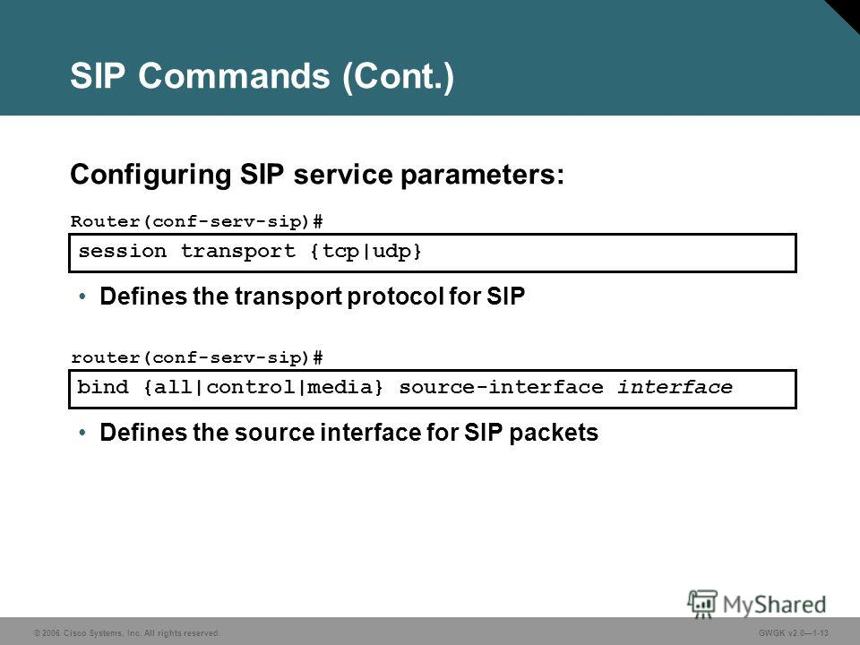© 2006 Cisco Systems, Inc. All rights reserved.GWGK v2.01-13 session transport {tcp|udp} Router(conf-serv-sip)# Defines the transport protocol for SIP bind {all|control|media} source-interface interface router(conf-serv-sip)# Defines the source inter