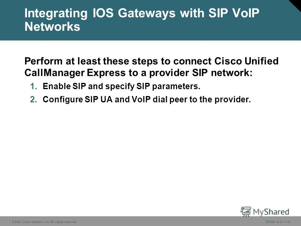 © 2006 Cisco Systems, Inc. All rights reserved.GWGK v2.01-16 Integrating IOS Gateways with SIP VoIP Networks Perform at least these steps to connect Cisco Unified CallManager Express to a provider SIP network: 1. Enable SIP and specify SIP parameters