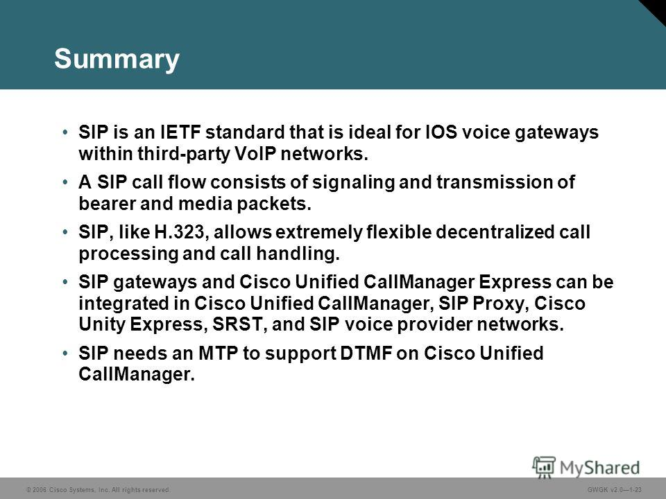 © 2006 Cisco Systems, Inc. All rights reserved.GWGK v2.01-23 Summary SIP is an IETF standard that is ideal for IOS voice gateways within third-party VoIP networks. A SIP call flow consists of signaling and transmission of bearer and media packets. SI