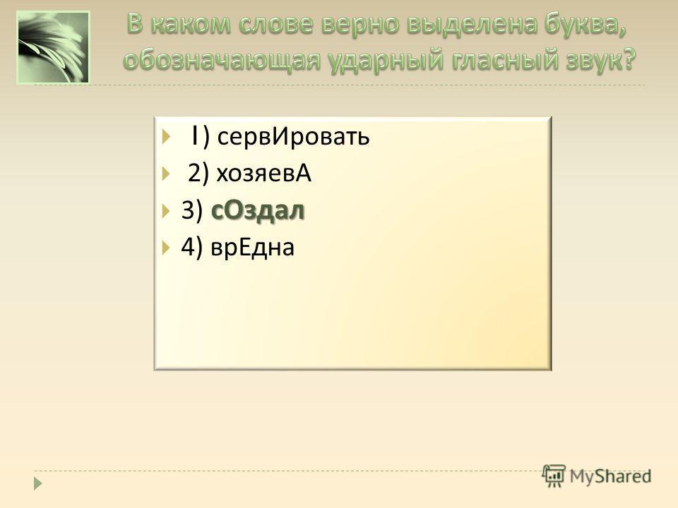 1) серв Ировать 2) хозяевА с Оздал 3) с Оздал 4) вр Една