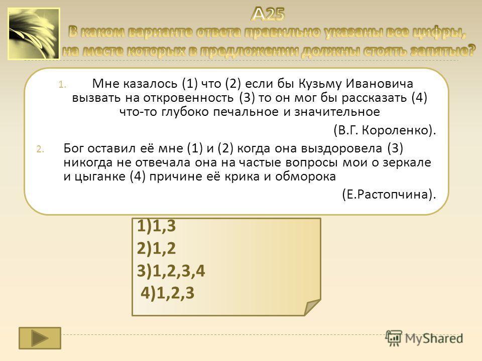 1. Мне казалось (1) что (2) если бы Кузьму Ивановича вызвать на откровенность (3) то он мог бы рассказать (4) что - то глубоко печальное и значительное ( В. Г. Короленко ). 2. Бог оставил её мне (1) и (2) когда она выздоровела (3) никогда не отвечала