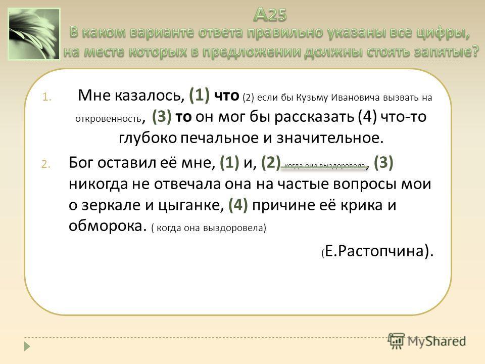 1. Мне казалось, (1) что (2) если бы Кузьму Ивановича вызвать на откровенность, (3) то он мог бы рассказать (4) что - то глубоко печальное и значительное. 2. Бог оставил её мне, (1) и, (2) когда она выздоровела, (3) никогда не отвечала она на частые