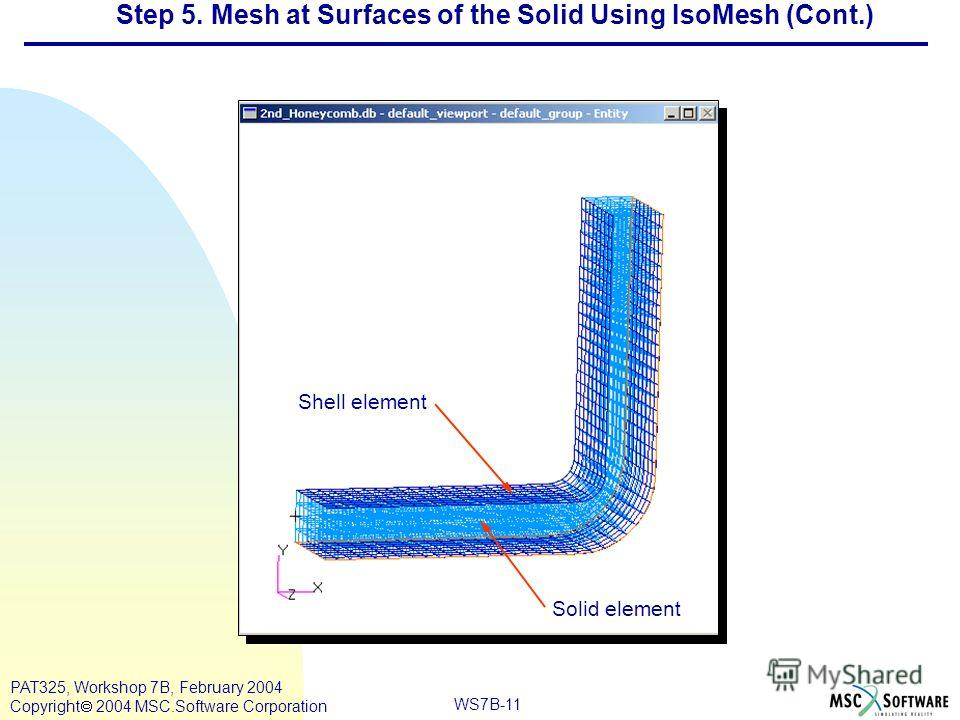 Mar120, Workshop 10, March 2001 WS7B-11 PAT325, Workshop 7B, February 2004 Copyright 2004 MSC.Software Corporation Step 5. Mesh at Surfaces of the Solid Using IsoMesh (Cont.) Shell element Solid element