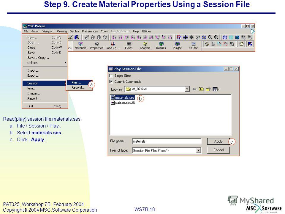 Mar120, Workshop 10, March 2001 WS7B-18 PAT325, Workshop 7B, February 2004 Copyright 2004 MSC.Software Corporation Step 9. Create Material Properties Using a Session File Read(play) session file materials.ses. a.File / Session / Play.. b.Select mater