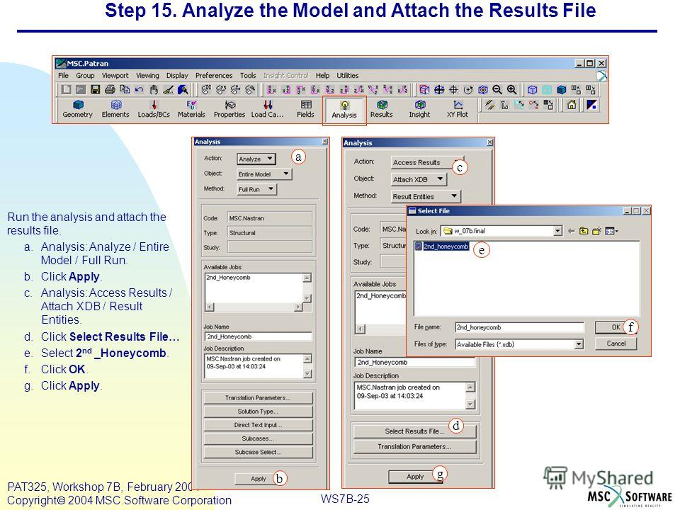 Mar120, Workshop 10, March 2001 WS7B-25 PAT325, Workshop 7B, February 2004 Copyright 2004 MSC.Software Corporation Step 15. Analyze the Model and Attach the Results File Run the analysis and attach the results file. a.Analysis: Analyze / Entire Model
