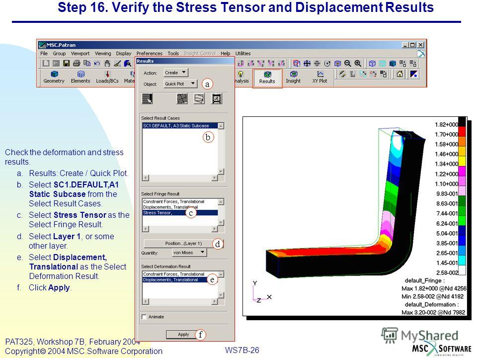 Mar120, Workshop 10, March 2001 WS7B-26 PAT325, Workshop 7B, February 2004 Copyright 2004 MSC.Software Corporation Step 16. Verify the Stress Tensor and Displacement Results Check the deformation and stress results. a.Results: Create / Quick Plot. b.